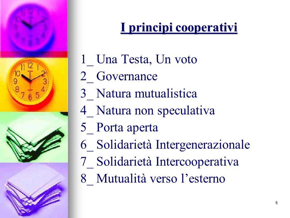 6 I principi cooperativi 1_ Una Testa, Un voto 2_ Governance 3_ Natura mutualistica 4_ Natura non speculativa 5_ Porta aperta 6_ Solidarietà Intergenerazionale 7_ Solidarietà Intercooperativa 8_ Mutualità verso lesterno