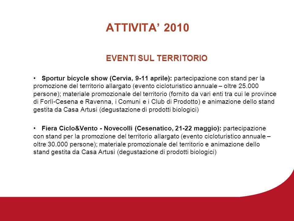 ATTIVITA 2010 EVENTI SUL TERRITORIO Sportur bicycle show (Cervia, 9-11 aprile): partecipazione con stand per la promozione del territorio allargato (evento cicloturistico annuale – oltre 25.000 persone); materiale promozionale del territorio (fornito da vari enti tra cui le province di Forlì-Cesena e Ravenna, i Comuni e i Club di Prodotto) e animazione dello stand gestita da Casa Artusi (degustazione di prodotti biologici) Fiera Ciclo&Vento - Novecolli (Cesenatico, 21-22 maggio): partecipazione con stand per la promozione del territorio allargato (evento cicloturistico annuale – oltre 30.000 persone); materiale promozionale del territorio e animazione dello stand gestita da Casa Artusi (degustazione di prodotti biologici)
