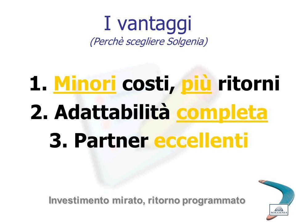 I vantaggi 1. Minori costi, più ritorni 2. Adattabilità completa 3. Partner eccellenti Investimento mirato, ritorno programmato (Perchè scegliere Solg