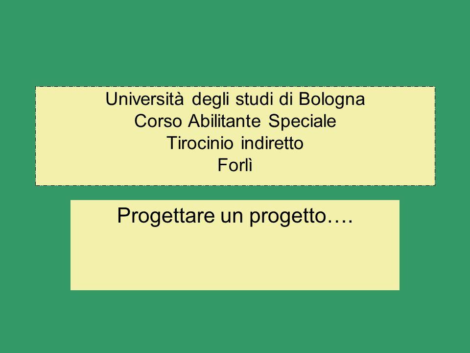 Università degli studi di Bologna Corso Abilitante Speciale Tirocinio indiretto Forlì Progettare un progetto….