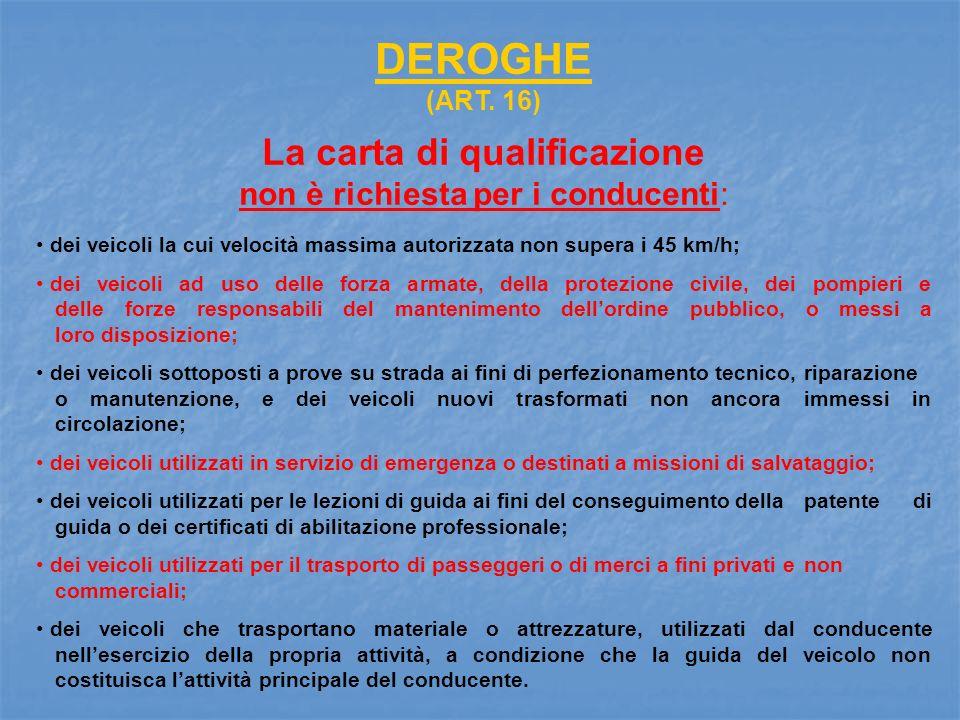 DEROGHE (ART. 16) La carta di qualificazione non è richiesta per i conducenti: dei veicoli la cui velocità massima autorizzata non supera i 45 km/h; d