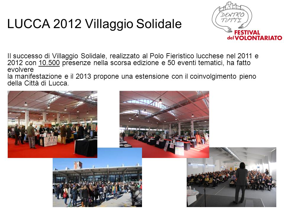 LUCCA 2012 Villaggio Solidale Il successo di Villaggio Solidale, realizzato al Polo Fieristico lucchese nel 2011 e 2012 con 10.500 presenze nella scorsa edizione e 50 eventi tematici, ha fatto evolvere la manifestazione e il 2013 propone una estensione con il coinvolgimento pieno della Città di Lucca.