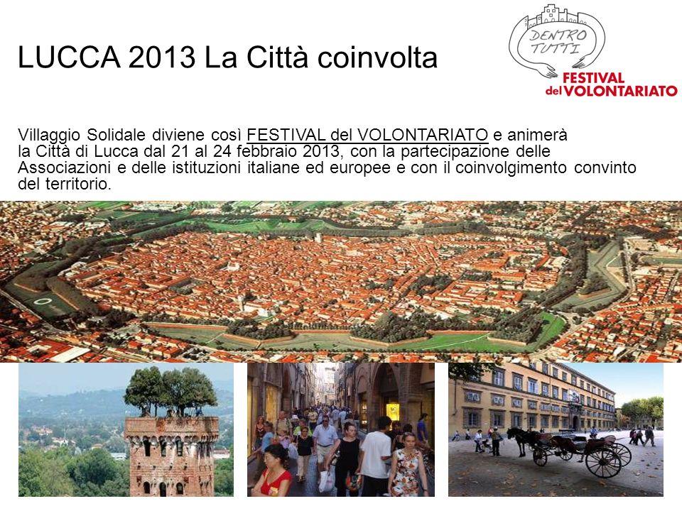 LUCCA 2013 La Città coinvolta Villaggio Solidale diviene così FESTIVAL del VOLONTARIATO e animerà la Città di Lucca dal 21 al 24 febbraio 2013, con la partecipazione delle Associazioni e delle istituzioni italiane ed europee e con il coinvolgimento convinto del territorio.