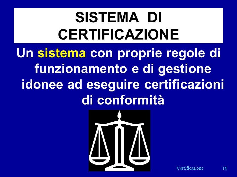 SISTEMA DI CERTIFICAZIONE Un sistema con proprie regole di funzionamento e di gestione idonee ad eseguire certificazioni di conformità 16Certificazione