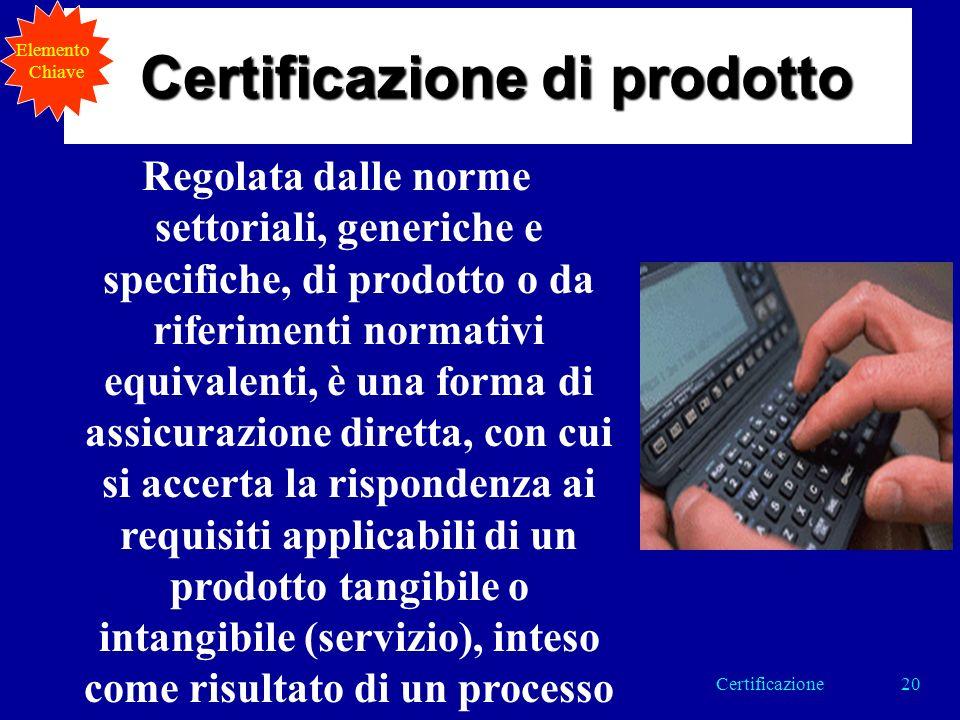 Regolata dalle norme settoriali, generiche e specifiche, di prodotto o da riferimenti normativi equivalenti, è una forma di assicurazione diretta, con cui si accerta la rispondenza ai requisiti applicabili di un prodotto tangibile o intangibile (servizio), inteso come risultato di un processo Certificazione di prodotto Elemento Chiave 20Certificazione