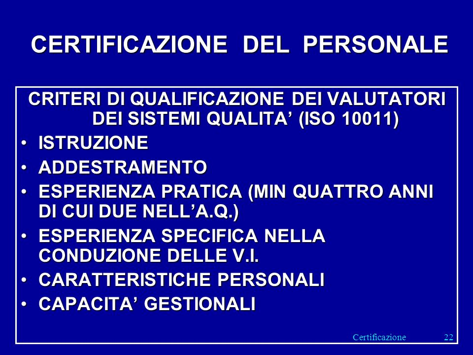 CERTIFICAZIONE DEL PERSONALE CRITERI DI QUALIFICAZIONE DEI VALUTATORI DEI SISTEMI QUALITA (ISO 10011) ISTRUZIONEISTRUZIONE ADDESTRAMENTOADDESTRAMENTO ESPERIENZA PRATICA (MIN QUATTRO ANNI DI CUI DUE NELLA.Q.)ESPERIENZA PRATICA (MIN QUATTRO ANNI DI CUI DUE NELLA.Q.) ESPERIENZA SPECIFICA NELLA CONDUZIONE DELLE V.I.ESPERIENZA SPECIFICA NELLA CONDUZIONE DELLE V.I.
