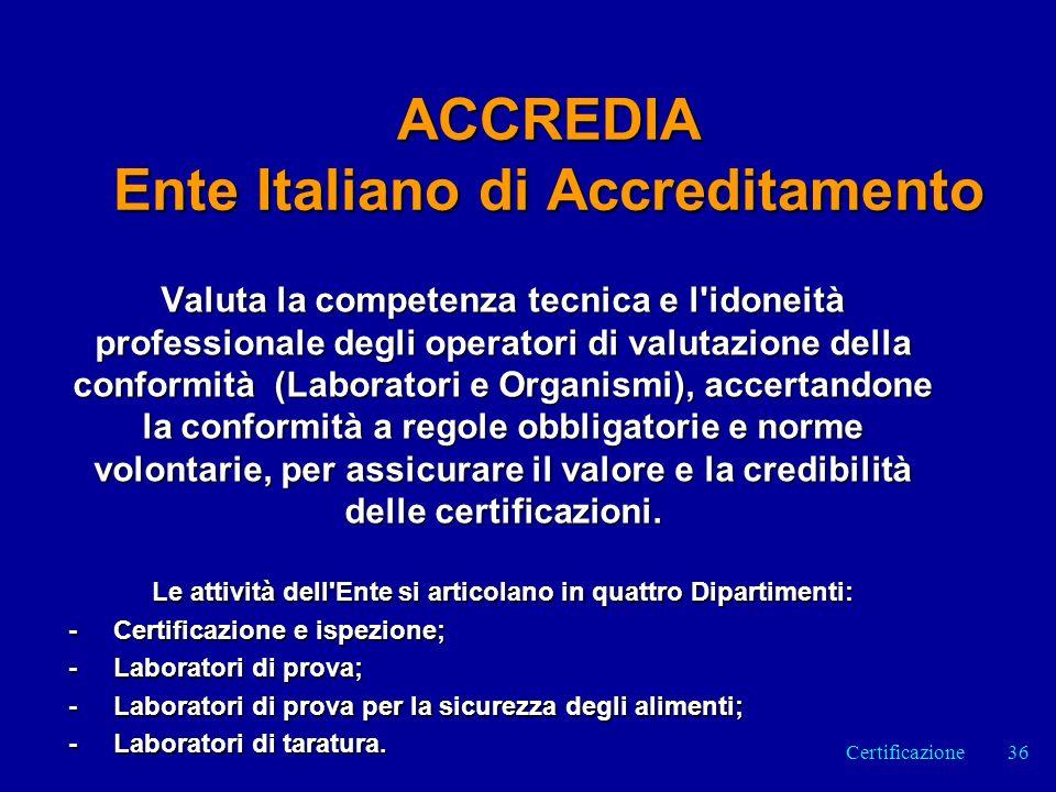ACCREDIA Ente Italiano di Accreditamento Valuta la competenza tecnica e l idoneità professionale degli operatori di valutazione della conformità (Laboratori e Organismi), accertandone la conformità a regole obbligatorie e norme volontarie, per assicurare il valore e la credibilità delle certificazioni.
