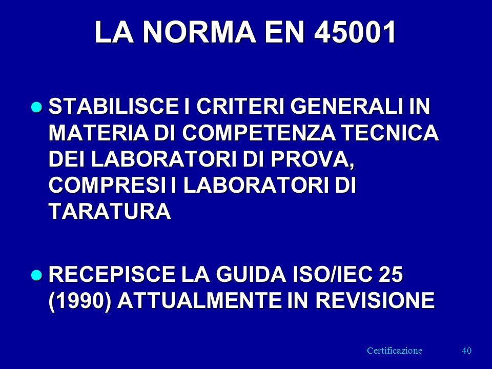 LA NORMA EN 45001 l STABILISCE I CRITERI GENERALI IN MATERIA DI COMPETENZA TECNICA DEI LABORATORI DI PROVA, COMPRESI I LABORATORI DI TARATURA l RECEPISCE LA GUIDA ISO/IEC 25 (1990) ATTUALMENTE IN REVISIONE 40Certificazione