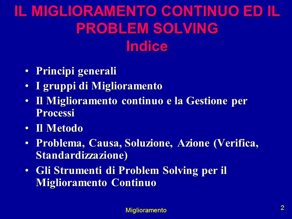 Miglioramento 2 IL MIGLIORAMENTO CONTINUO ED IL PROBLEM SOLVING Indice Principi generaliPrincipi generali I gruppi di MiglioramentoI gruppi di Miglior
