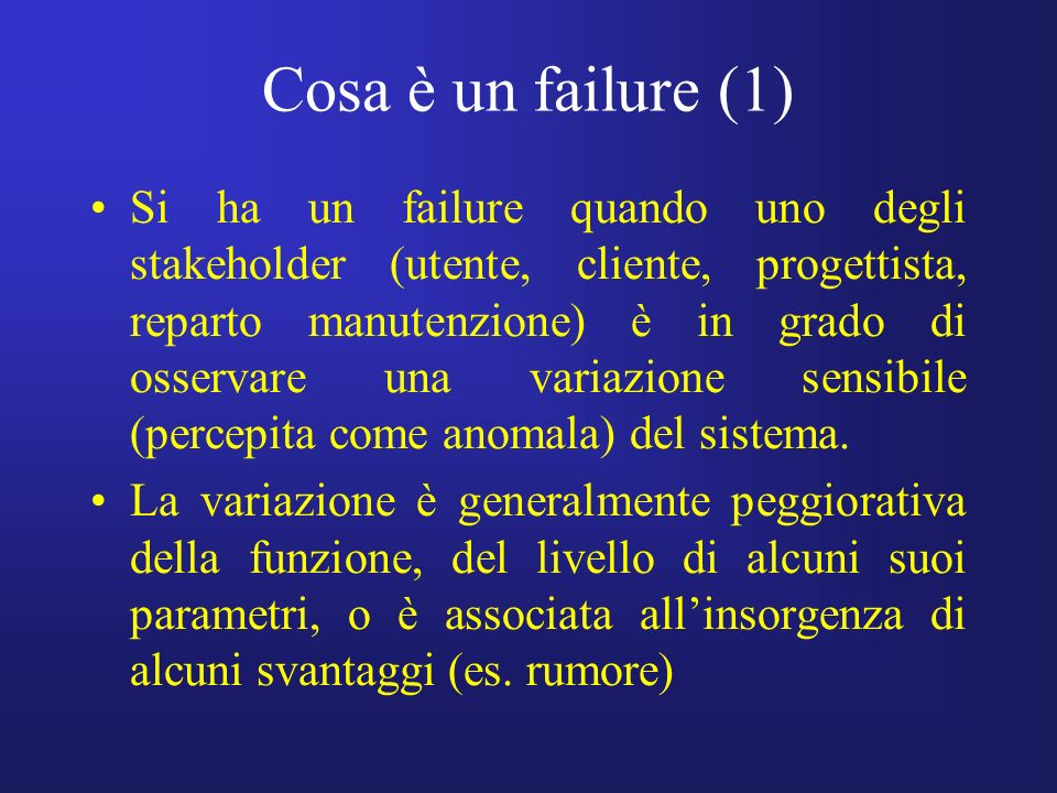 Cosa è un failure (2) Failures are linked to the following variables: –loss of ideality of a device in terms of reduced performance, –presence of undesired side effects and –excessive consumption of resources to make the system work.