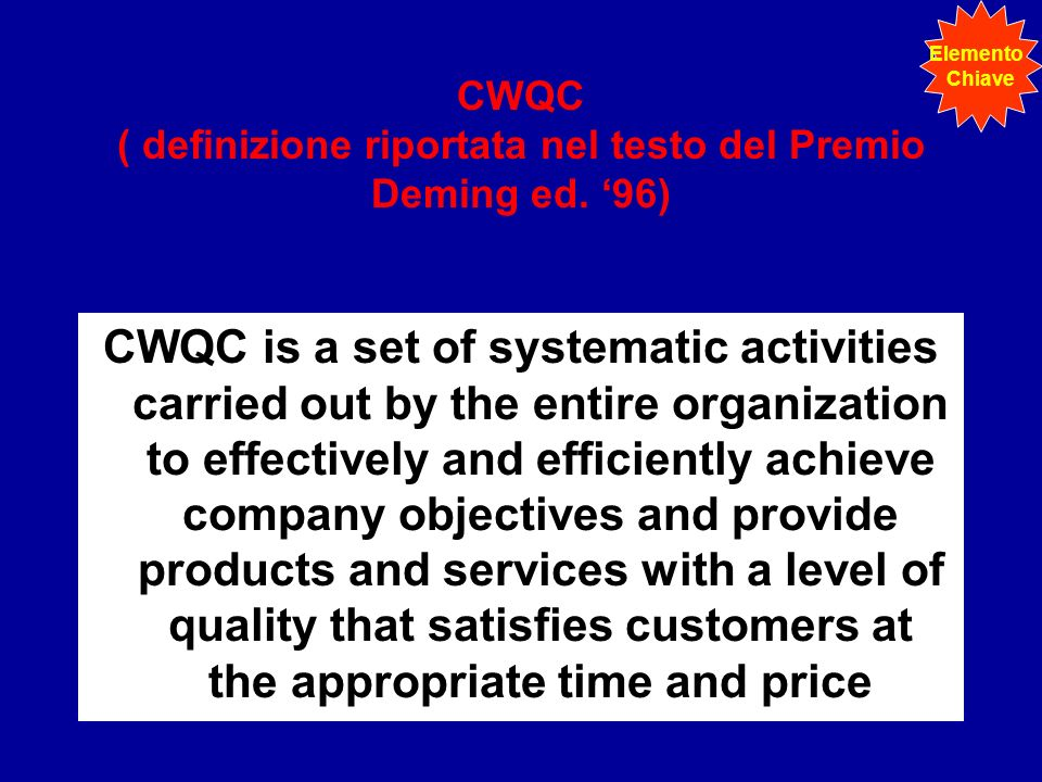 CWQC ( definizione riportata nel testo del Premio Deming ed. 96) CWQC is a set of systematic activities carried out by the entire organization to effe