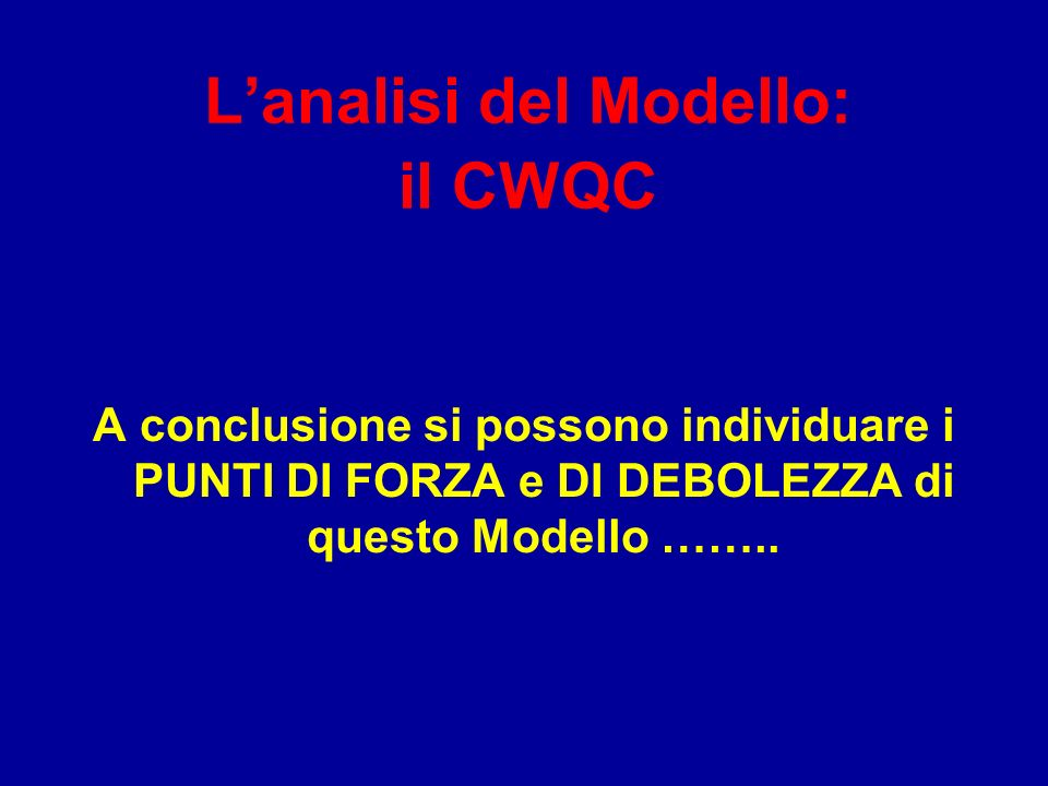 Lanalisi del Modello: il CWQC A conclusione si possono individuare i PUNTI DI FORZA e DI DEBOLEZZA di questo Modello ……..
