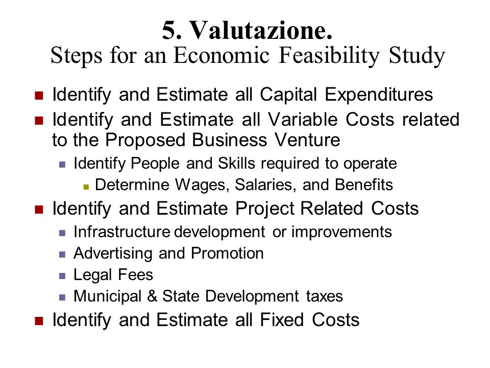 5. Valutazione. Steps for an Economic Feasibility Study Identify and Estimate all Capital Expenditures Identify and Estimate all Variable Costs relate