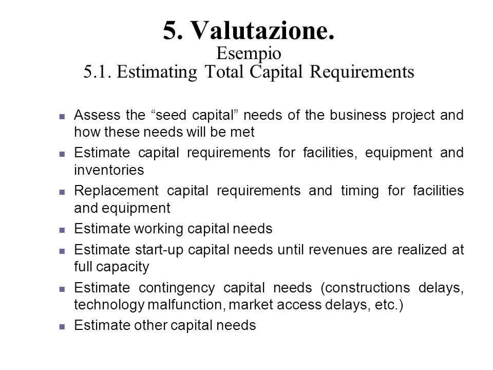 5. Valutazione. Esempio 5.1. Estimating Total Capital Requirements Assess the seed capital needs of the business project and how these needs will be m