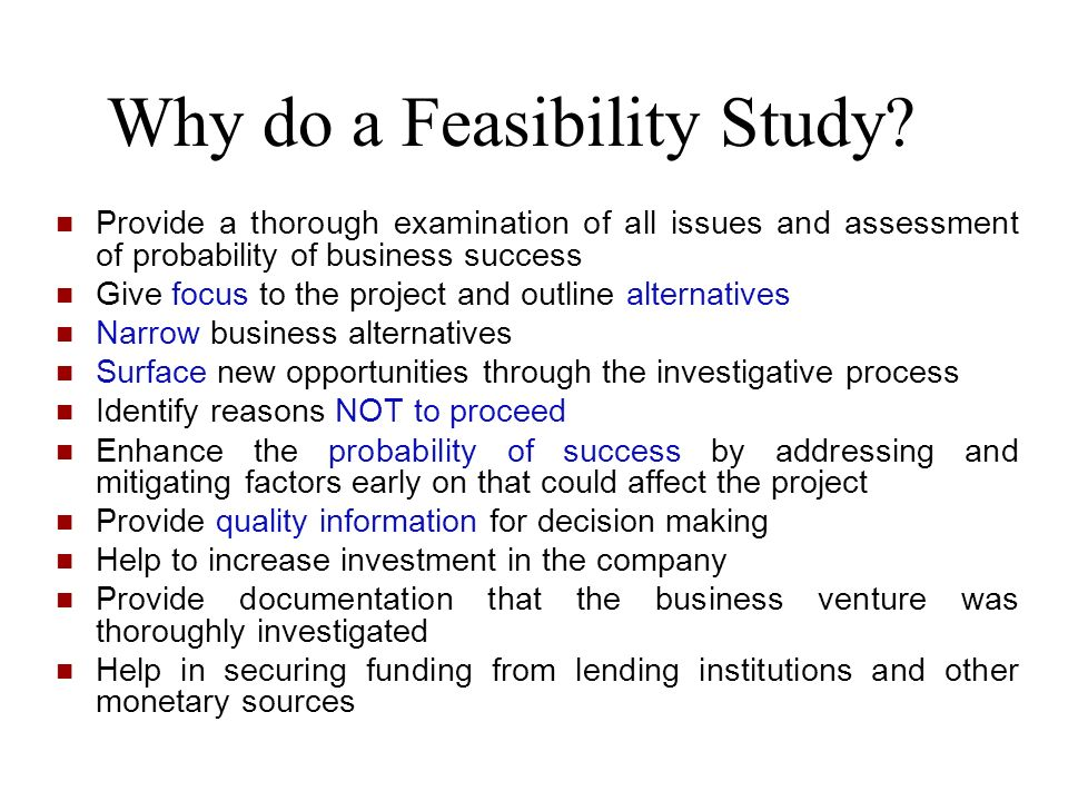 Why do a Feasibility Study? Provide a thorough examination of all issues and assessment of probability of business success Give focus to the project a