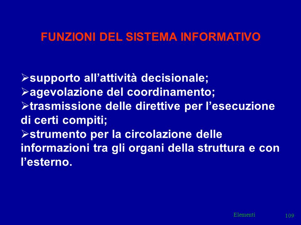 Elementi 109 FUNZIONI DEL SISTEMA INFORMATIVO supporto allattività decisionale; agevolazione del coordinamento; trasmissione delle direttive per lesec