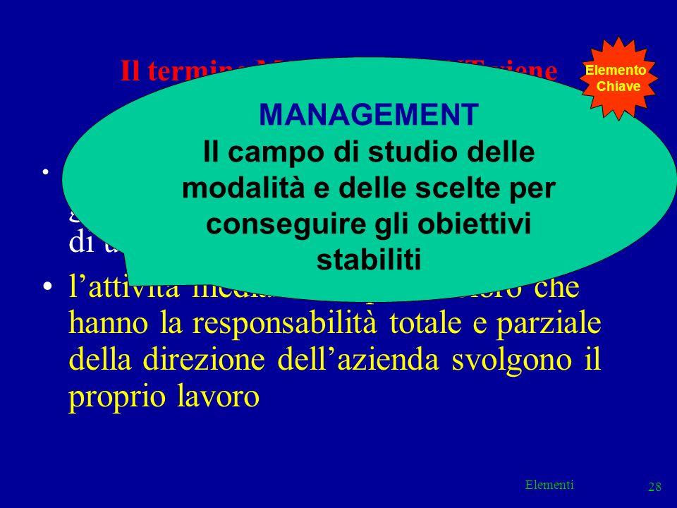 Elementi 28 Il termine MANAGEMENT viene utilizzato per identificare: i soggetti che esercitano attività di guida, governo e controllo allinterno di un