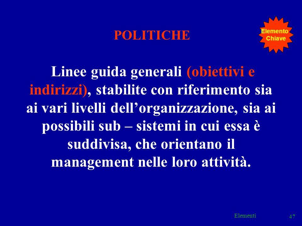 Elementi 47 POLITICHE Linee guida generali (obiettivi e indirizzi), stabilite con riferimento sia ai vari livelli dellorganizzazione, sia ai possibili
