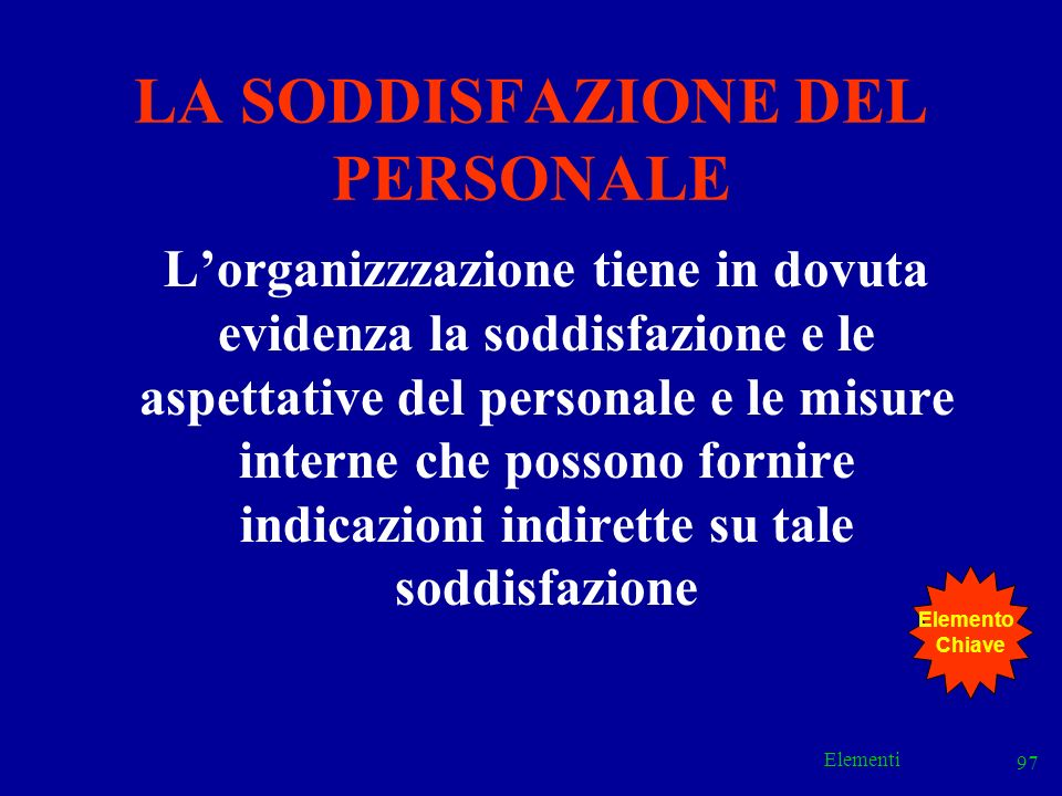 Elementi 97 LA SODDISFAZIONE DEL PERSONALE Lorganizzzazione tiene in dovuta evidenza la soddisfazione e le aspettative del personale e le misure inter