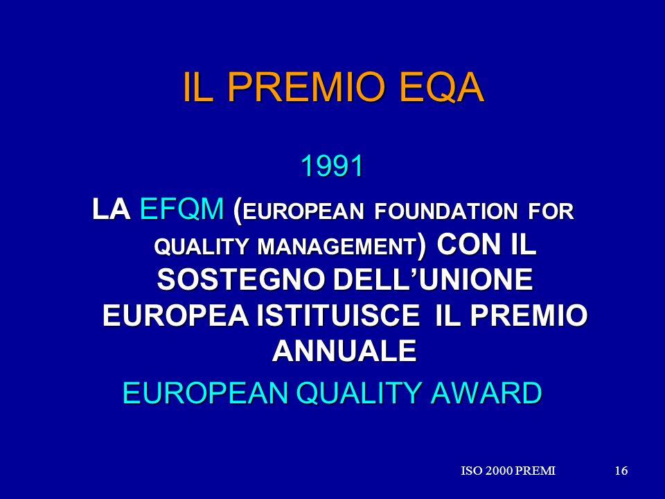 ISO 2000 PREMI16ISO 2000 PREMI16 IL PREMIO EQA 1991 LA EFQM ( EUROPEAN FOUNDATION FOR QUALITY MANAGEMENT ) CON IL SOSTEGNO DELLUNIONE EUROPEA ISTITUIS