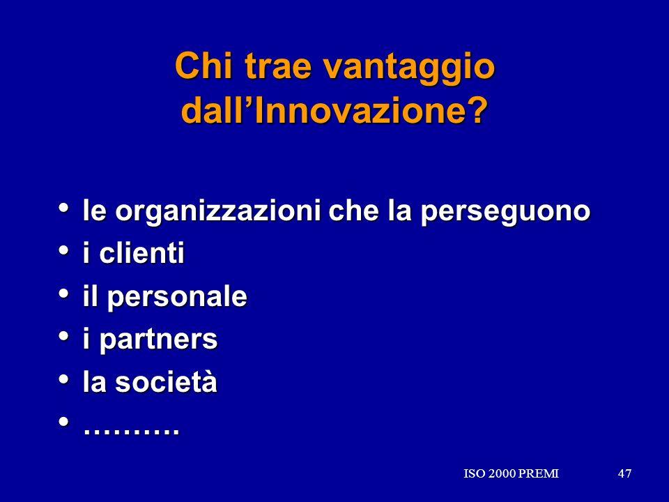 ISO 2000 PREMI47ISO 2000 PREMI47 Chi trae vantaggio dallInnovazione? le organizzazioni che la perseguono le organizzazioni che la perseguono i clienti