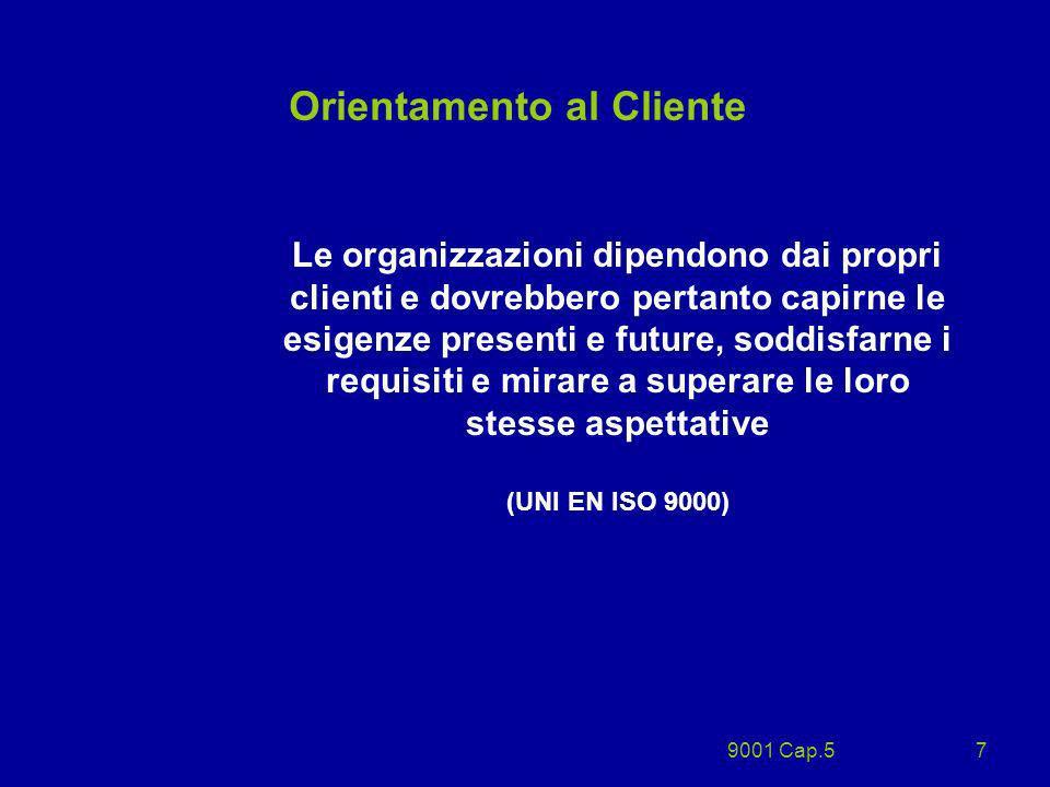 9001 Cap.57 Orientamento al Cliente Le organizzazioni dipendono dai propri clienti e dovrebbero pertanto capirne le esigenze presenti e future, soddis