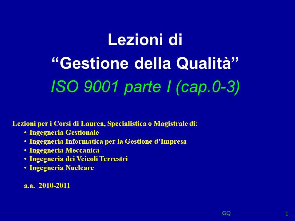 GQ 1 Lezioni di Gestione della Qualità ISO 9001 parte I (cap.0-3) Lezioni per i Corsi di Laurea, Specialistica o Magistrale di: Ingegneria Gestionale