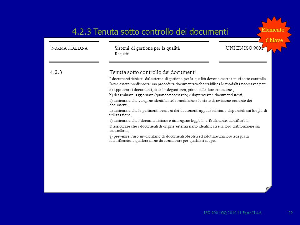ISO 9001 GQ 2010 11 Parte II 4-629 4.2.3 Tenuta sotto controllo dei documenti NORMA ITALIANA Sistemi di gestione per la qualità Requisiti UNI EN ISO 9001 4.2.3 Tenuta sotto controllo dei documenti I documenti richiesti dal sistema di gestione per la qualità devono essere tenuti sotto controllo.