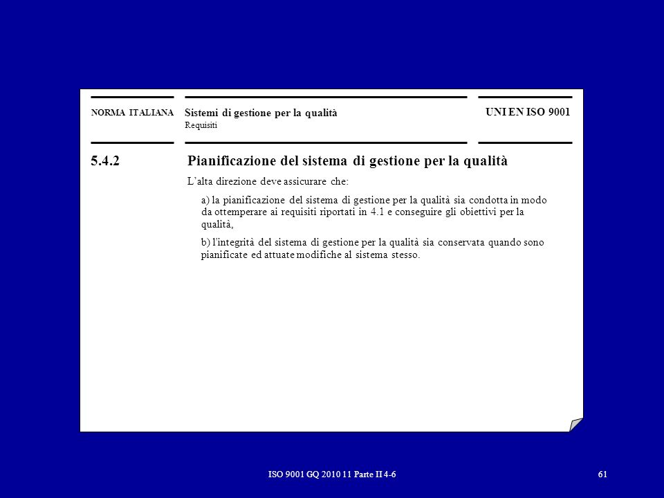 ISO 9001 GQ 2010 11 Parte II 4-661 NORMA ITALIANA Sistemi di gestione per la qualità Requisiti UNI EN ISO 9001 5.4.2 Pianificazione del sistema di gestione per la qualità Lalta direzione deve assicurare che: a) la pianificazione del sistema di gestione per la qualità sia condotta in modo da ottemperare ai requisiti riportati in 4.1 e conseguire gli obiettivi per la qualità, b) l integrità del sistema di gestione per la qualità sia conservata quando sono pianificate ed attuate modifiche al sistema stesso.
