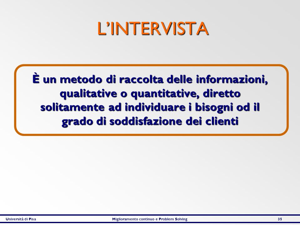 Università di PisaMiglioramento continuo e Problem Solving35 LINTERVISTA È un metodo di raccolta delle informazioni, qualitative o quantitative, diret