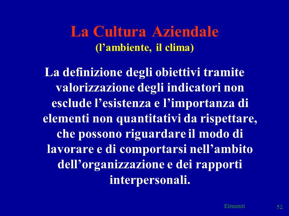 Elementi 52 La Cultura Aziendale (lambiente, il clima) La definizione degli obiettivi tramite valorizzazione degli indicatori non esclude lesistenza e