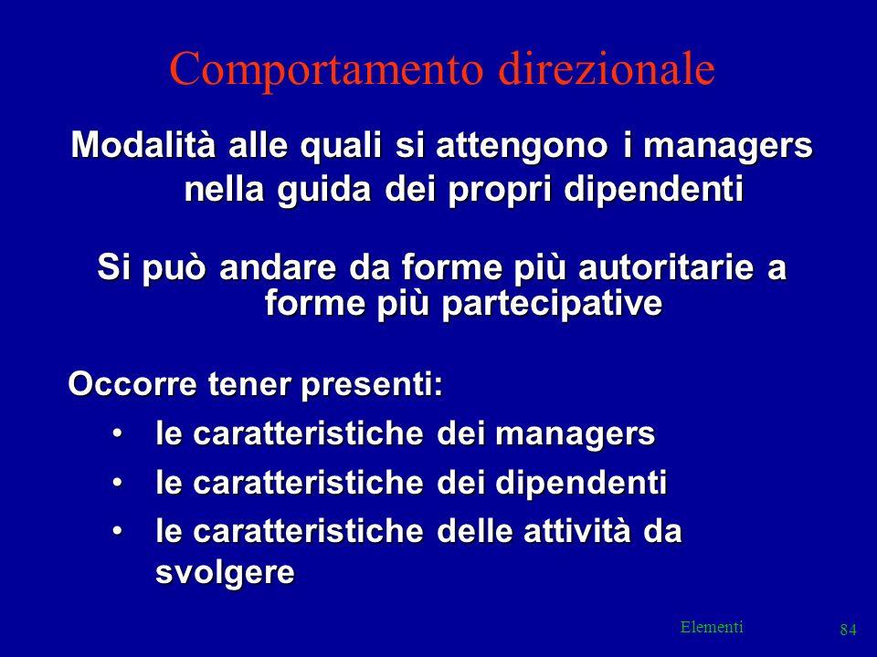 Elementi 84 Comportamento direzionale Modalità alle quali si attengono i managers nella guida dei propri dipendenti Si può andare da forme più autorit