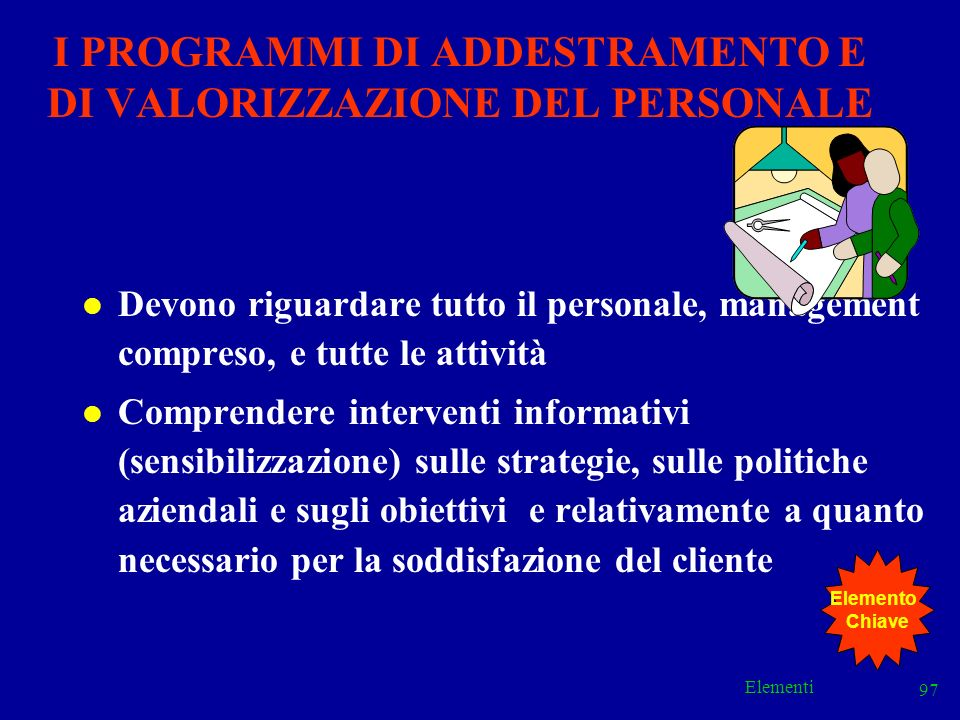 Elementi 97 l Devono riguardare tutto il personale, management compreso, e tutte le attività l Comprendere interventi informativi (sensibilizzazione)