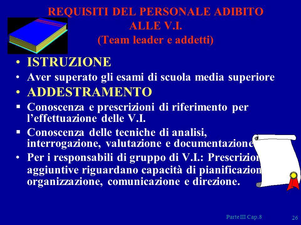 Parte III Cap.8 26 REQUISITI DEL PERSONALE ADIBITO ALLE V.I. (Team leader e addetti) ISTRUZIONE Aver superato gli esami di scuola media superiore ADDE