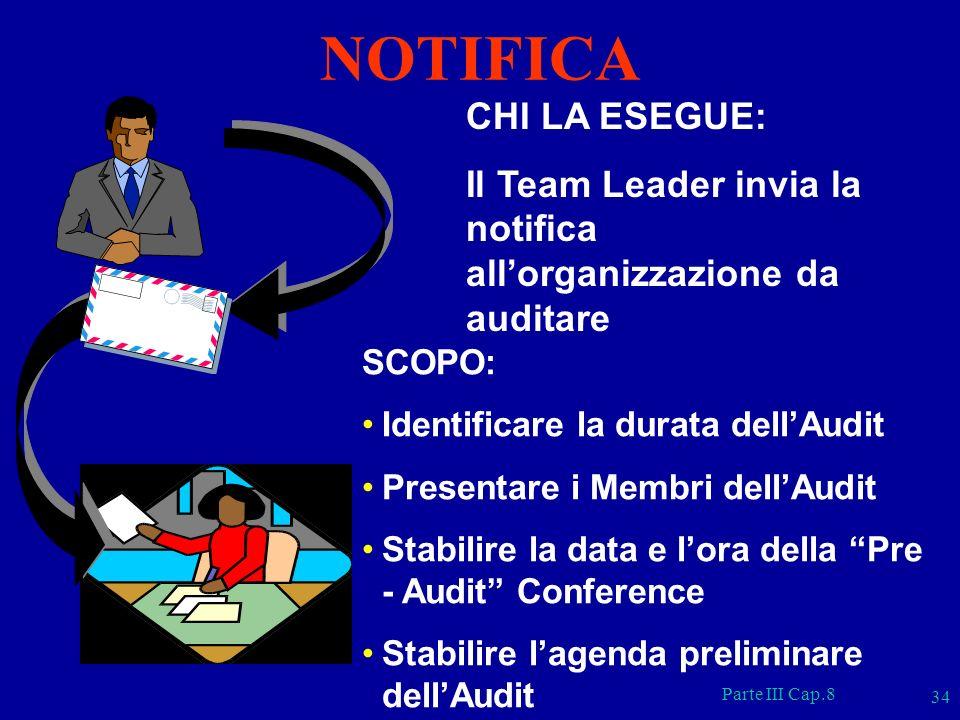 Parte III Cap.8 34 CHI LA ESEGUE: Il Team Leader invia la notifica allorganizzazione da auditare SCOPO: Identificare la durata dellAudit Presentare i