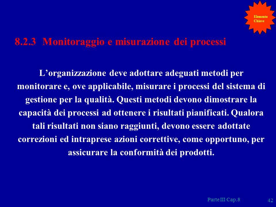 Parte III Cap.8 42 8.2.3 Monitoraggio e misurazione dei processi Lorganizzazione deve adottare adeguati metodi per monitorare e, ove applicabile, misu