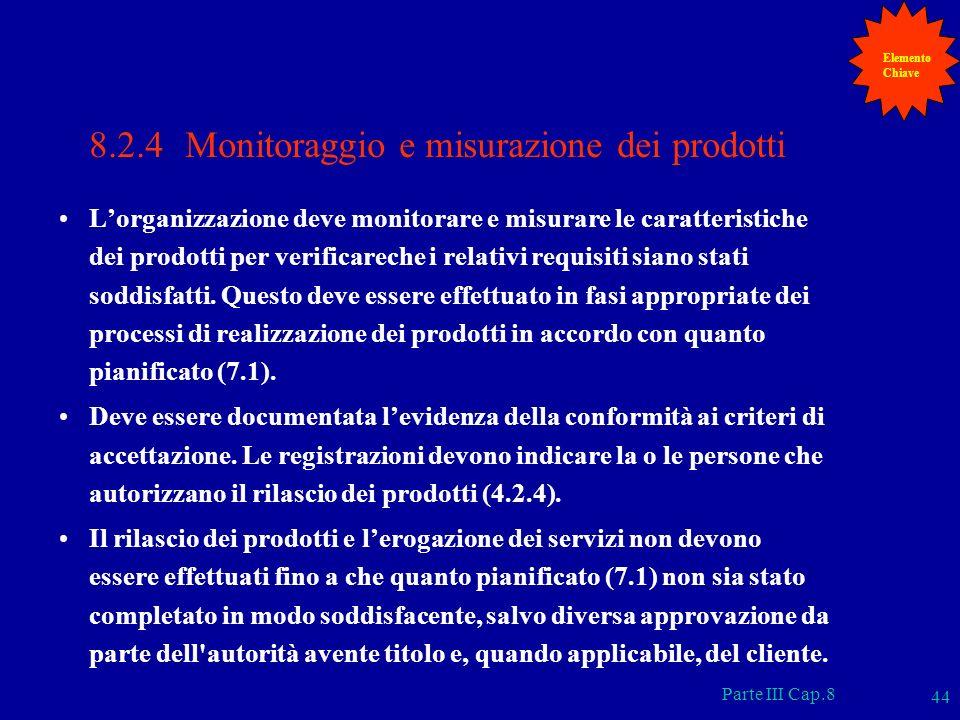 Parte III Cap.8 44 8.2.4 Monitoraggio e misurazione dei prodotti Lorganizzazione deve monitorare e misurare le caratteristiche dei prodotti per verifi