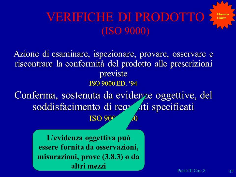 Parte III Cap.8 45 VERIFICHE DI PRODOTTO (ISO 9000) Azione di esaminare, ispezionare, provare, osservare e riscontrare la conformità del prodotto alle