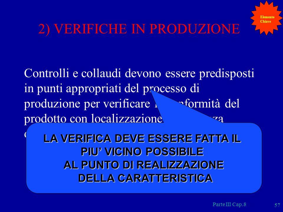 Parte III Cap.8 57 2) VERIFICHE IN PRODUZIONE Controlli e collaudi devono essere predisposti in punti appropriati del processo di produzione per verif