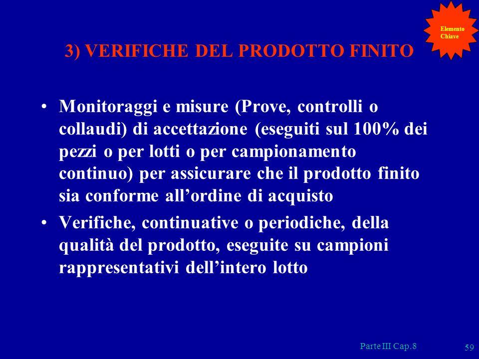 Parte III Cap.8 59 3) VERIFICHE DEL PRODOTTO FINITO Monitoraggi e misure (Prove, controlli o collaudi) di accettazione (eseguiti sul 100% dei pezzi o