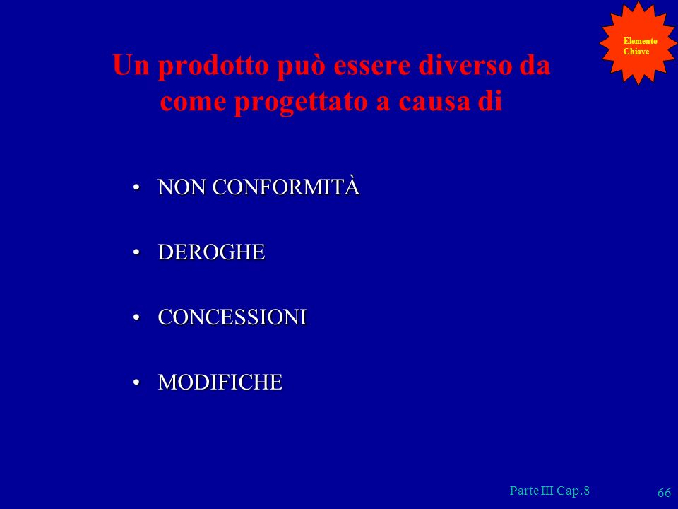 Parte III Cap.8 66 Un prodotto può essere diverso da come progettato a causa di NON CONFORMITÀNON CONFORMITÀ DEROGHEDEROGHE CONCESSIONICONCESSIONI MOD