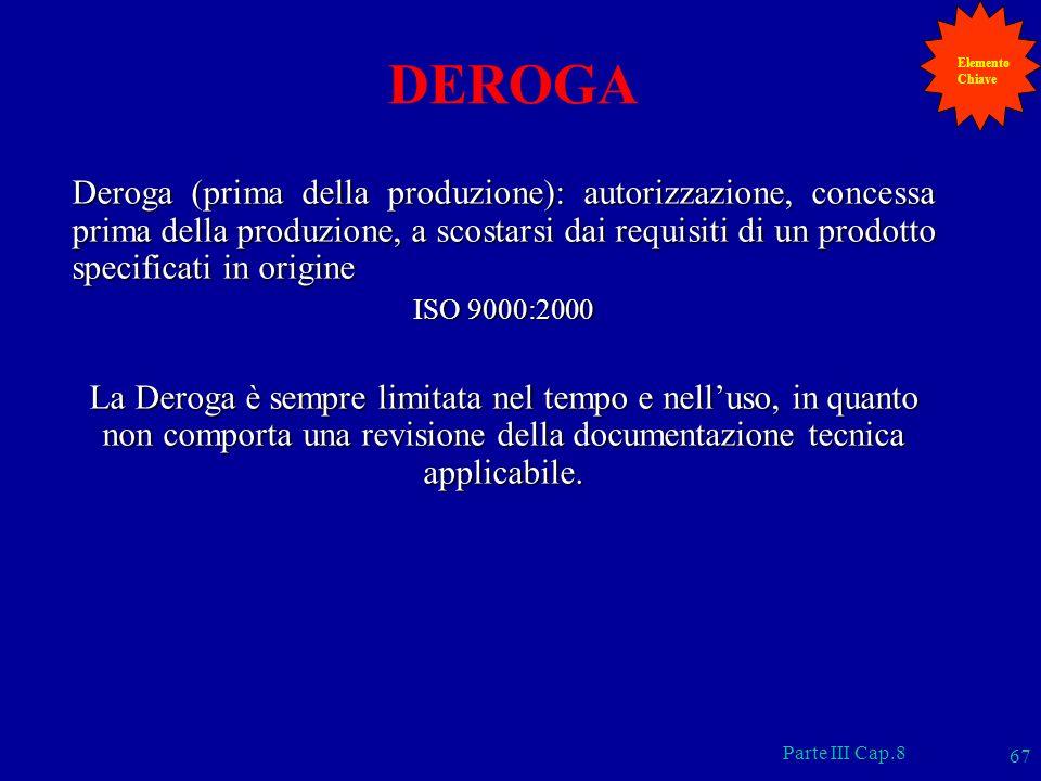 Parte III Cap.8 67 DEROGA Deroga (prima della produzione): autorizzazione, concessa prima della produzione, a scostarsi dai requisiti di un prodotto s