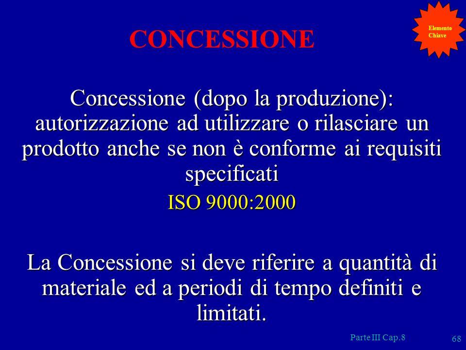 Parte III Cap.8 68 CONCESSIONE Concessione (dopo la produzione): autorizzazione ad utilizzare o rilasciare un prodotto anche se non è conforme ai requ