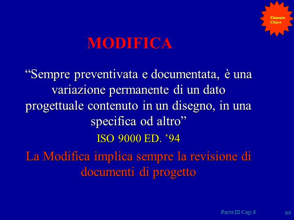 Parte III Cap.8 69 MODIFICA Sempre preventivata e documentata, è una variazione permanente di un dato progettuale contenuto in un disegno, in una spec