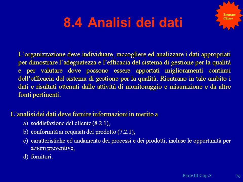 Parte III Cap.8 76 8.4 Analisi dei dati Lorganizzazione deve individuare, raccogliere ed analizzare i dati appropriati per dimostrare ladeguatezza e l