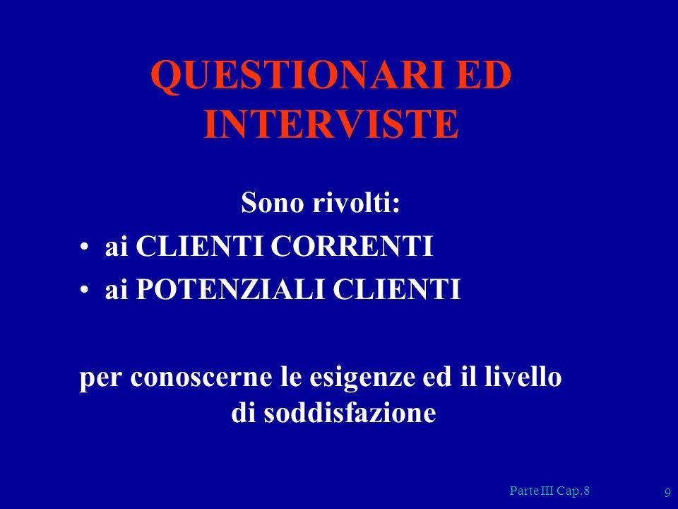 Parte III Cap.8 9 QUESTIONARI ED INTERVISTE Sono rivolti: ai CLIENTI CORRENTI ai POTENZIALI CLIENTI per conoscerne le esigenze ed il livello di soddis