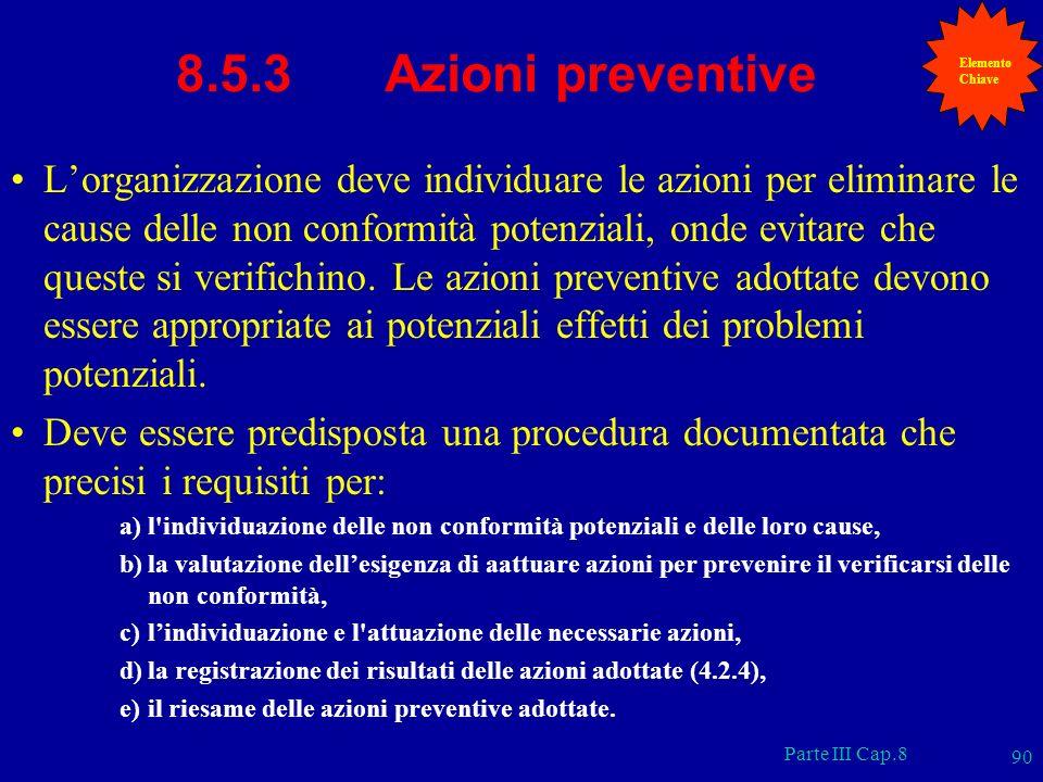 Parte III Cap.8 90 8.5.3 Azioni preventive Lorganizzazione deve individuare le azioni per eliminare le cause delle non conformità potenziali, onde evi
