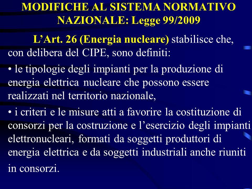 MODIFICHE AL SISTEMA NORMATIVO NAZIONALE: Legge 99/2009 LArt. 26 (Energia nucleare) stabilisce che, con delibera del CIPE, sono definiti: le tipologie