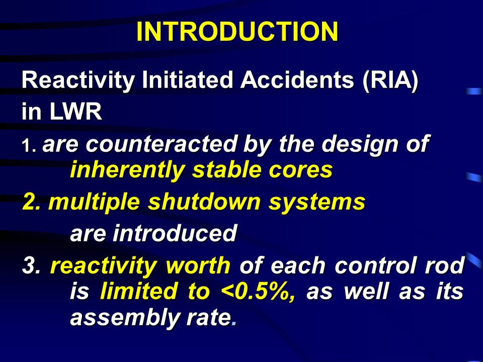 INTRODUCTION Reactivity Initiated Accidents (RIA) in LWR 1. are counteracted by the design of inherently stable cores 2. multiple shutdown systems are