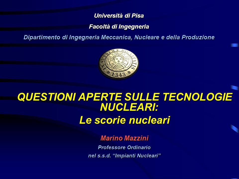 QUESTIONI APERTE SULLE TECNOLOGIE NUCLEARI: Le scorie nucleari Marino Mazzini Professore Ordinario nel s.s.d. Impianti Nucleari Università di Pisa Fac